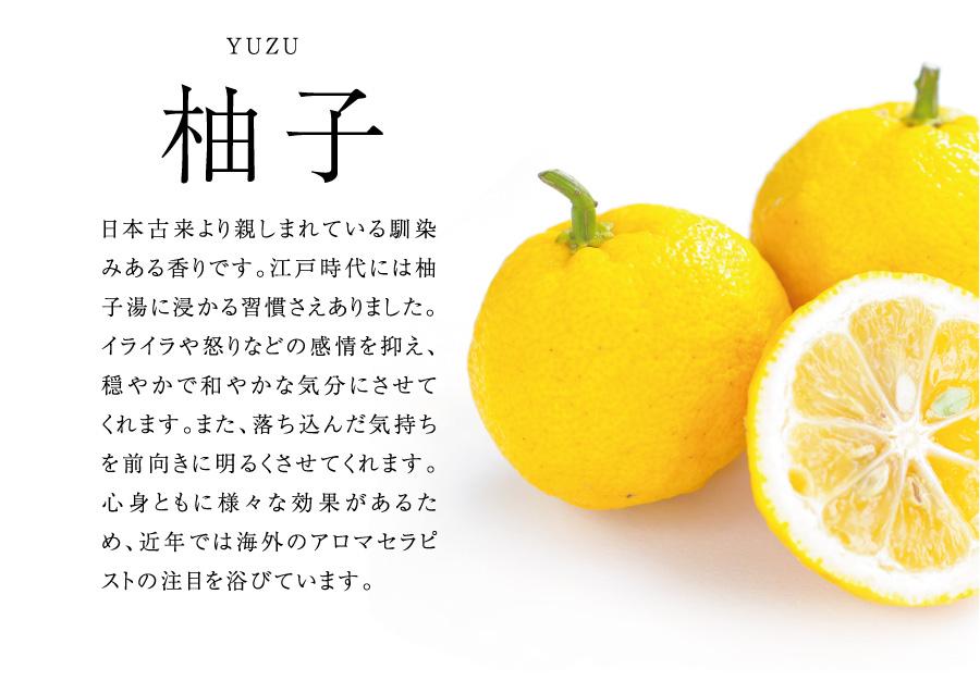 柚子 日本古来より親しまれている馴染みある香りです。江戸時代には柚子湯に浸かる習慣さえありました。イライラや怒りなどの感情を抑え、穏やかで和やかな気分にさせてくれます。また、落ち込んだ気持ちを前向きに明るくさせてくれます。心身ともに様々な効果があるため、近年では海外のアロマセラピストの注目を浴びています。