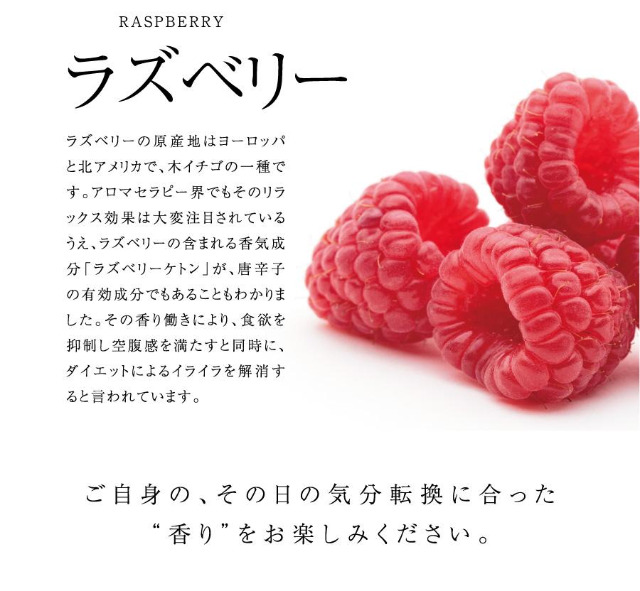 """ラズベリー ラズベリーの原産地はヨーロッパと北アメリカで、木イチゴの一種です。アロマセラピー界でもそのリラックス効果は大変注目されているうえ、ラズベリーの含まれる香気成分「ラズベリーケトン」が、唐辛子の有効成分でもあることもわかりました。その香り働きにより、食欲を抑制し空腹感を満たすと同時に、ダイエットによるイライラを解消すると言われています。 ご自身の、その日の気分転換に合った""""香り""""をお楽しみください。"""
